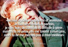 «Je suis égoïste, impatiente et anxieuse.Je fais des erreurs et parfois, je suis hors de contrôle et difficile à gérer,mais si tu ne peux pas me tolérer à mon pire,alors tu ne me mérites pas à mon meilleur»– Marilyn Monroe