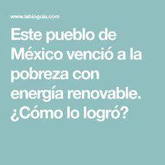 Este pueblo de México venció a la pobreza con energía renovable. ¿Cómo lo logró?