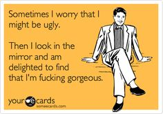 I worry that I might be ugly. Then I look in the mirror and am delighted to find that I'm fucking gorgeous.