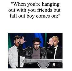 YO ONE TIME FALL OUT BOY WAS PERFORMING ON TV AND I ASKED MY DAD TO TURN IT UP BUT INSTEAD HE MUTED IT CAUSE THERE WAS FAMILY OVER AND IM LIKE BITCH FALL OUT BOY BEFORE BLOOD