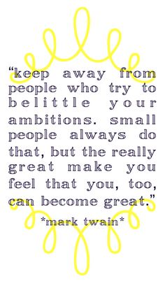 Keep away from people who try to belittle your ambitions. Let your Light shine anyway!