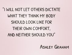 """I will not let others dictate what they think my body should look like for their own comfort, and neither should you""  - Ashley Graham ♥"