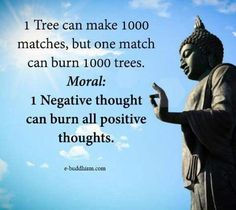 One tree can make 1000 matches, but one match can burn 1000 trees. Moral : One negative thought can burn all positive thoughts.