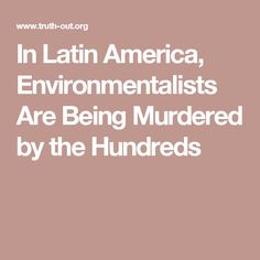 In Latin America, Environmentalists Are Being Murdered by the Hundreds - a sad commentary for brave people!…