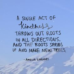 A single act of kindness throws out roots in all directions. And the roots spring up and make new trees.