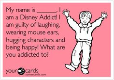 Funny Confession Ecard: My name is ______. I am a Disney Addict! I am guilty of laughing, wearing mouse ears, hugging characters and being happy! What are you addicted to?