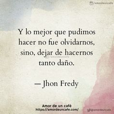 Y lo mejor que pudimos hacer no fue olvidarnos, sino, dejar de hacernos tanto daño.  — Jhon Fredy
