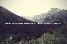 """travel wide and far. travel boldly. travel with full abandon."""