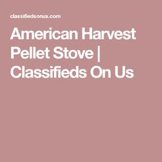 American Harvest Pellet Stove | Classifieds On Us