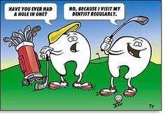 Molar 1: Have you ever had a hole in one? Molar 2: No, because I visit my dentist regularly.