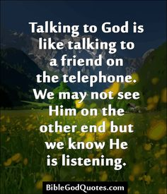 http://biblegodquotes.com/talking-to-god-is-like-talking-to-a-friend/ Talking to God is like talking to a friend on the telephone. We may not see Him on the other end but we know He is listening.