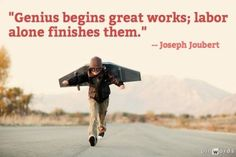 Genius begins great works; labor alone finishes them. Happy Labor Day