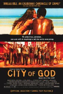 "Fernando Meirelles' City of God.  ""This film opens a world that is largely unseen by the developed West, telling a nail-biting story that accurately reflects generations of children lost to a world we wouldn't wish on anyone. Queasiness at an opening scene where live chickens are beheaded for the cooking pot is soon put into insignificance as we realize the horrific cheapness of human life."""