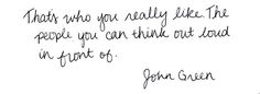 That's who you really like. The people you can think out loud in front of. John Green.