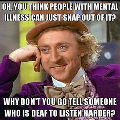 """Oh, you think people with mental illness can just snap out of it? Why don't you go tell someone who is deaf to listen harder?"""