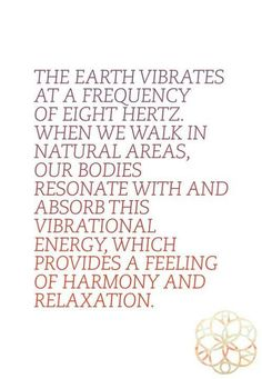 Vibrations.  'Mother' #Earth vibrates at a frequency of Eight (8) Hertz...natural areas are important for her #vibrations to be felt.