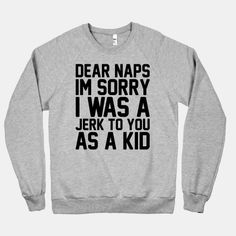 I truly am sorry, because now I love naps! I need this shirt, and I'll wear it when I'm taking a nap!