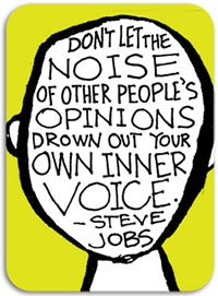 don't let the noise of other people's opinions drown out your own inner voice. -steve jobs