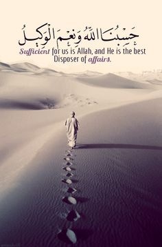 "Sufficient for us is Allah"" حَسْبُنَا اللَّهُ وَنِعْمَ الْوَكِيلُ Sufficient for us is Allah, and He is the best Disposer of affairs. (Surat Al Imran 3:173) "" From the Collection: Quranic Verses in English Originally found on: greenstar16"