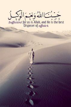 "Sufficient for us is Allah"" حَسْبُنَا اللَّهُ وَنِعْمَ الْوَكِيلُ Sufficient for us is Allah, and He is the best Disposer of affairs. (Surat Al Imran 3:173) "" From the Collection: Quranic Verses in English Originally found on: greenstar16"