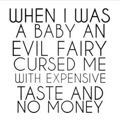 When I was a baby an evil fairy cursed me with expensive taste and no money. Work Quotes, Great Quotes, Me Quotes, Funny Quotes, Inspirational Quotes, Sassy Quotes, Funny Humor, Evil Fairy, My Philosophy