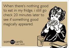 story of my life specially when Im not allowed to buy my own food................. never anything to eat................