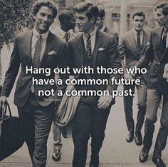 Hang out with those who have a common future..