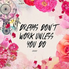 Dream and put in the work to make those dreams come true :)