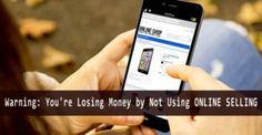 Warning: You're Losing Money by Not Using Online Selling