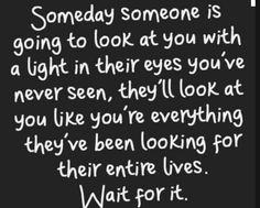What's hard is that is how he used to look at me for years and years. Now I'm hoping someone else will see look at me like that someday...