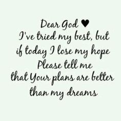Dear God, your plans are better than my dreams  ~~I Love Jesus Christ
