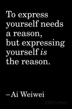 """To express yourself needs a reason, but expressing yourself *is* the reason."" -Ai Weiwei"