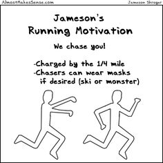 "Ha! I used to say I'd only run if being chased by a killer...maybe a ""monster mask"" will do the trick!"