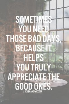 Remember that your bad days will pass. Make the most of every day and try to find the positives.