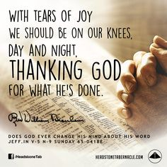 With tears of joy we should be on our knees, day and night, thanking God for what He's done. Image Quote from: DOES GOD EVER CHANGE HIS MIND ABOUT HIS WORD JEFF IN V-5 N-9 SUNDAY 65-0418E - Rev. William Marrion Branham