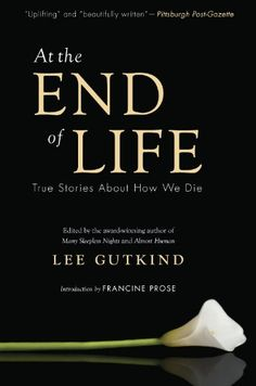 At the End of Life: True Stories About How We Die - Kindle edition by Lee Gutkind, Francine Prose. Politics & Social Sciences Kindle eBooks @ Amazon.com.