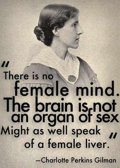 """There is no female mind. The brain is not an organ of sex. Might as well speak of a female liver."" - Charlotte Perkins Gilman"