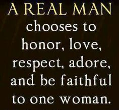 A real man chooses to honor, love, respect, adore, and be faithful to one woman