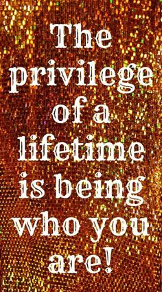 *The Privilege Of A Lifetime Is Being Who You Are! - #Be #You #Beautiful