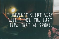 """""""I haven't slept very well since the last time we spoke"""""""
