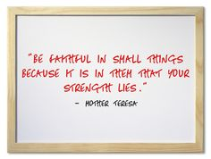 """Be faithful in small things because it is in them that your strength lies."" ~ Mother Teresa"