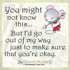 ❤❤❤ You might not know this...But I'd go out of my way just to make sure that you're okay...Little Church Mouse 21 August 2015 ❤❤❤