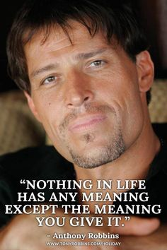 """Nothing in life has any meaning except the meaning you give it.""-Anthony Robbins"
