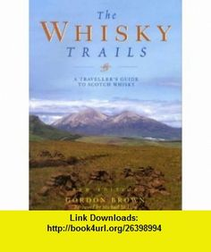 The Whisky Trails A Travellers Guide to Scotch Whisky (9781853754036) Gordon Brown , ISBN-10: 185375403X  , ISBN-13: 978-1853754036 ,  , tutorials , pdf , ebook , torrent , downloads , rapidshare , filesonic , hotfile , megaupload , fileserve