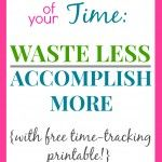 Take Control of Your Time: Waste Less, Accomplish More {with FREE Printable!}