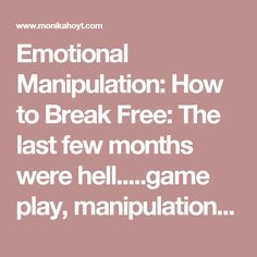 Emotional Manipulation: How to Break Free: The last few months  were hell.....game play, manipulation. It's amazing how someone can change so fast...when you call them on it..thats when things go to hell....fast