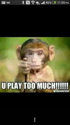 U play too much!