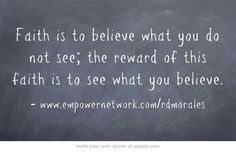 Faith is to believe what you do not see; the reward of this faith is to see what you believe.