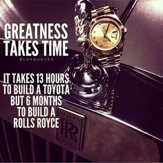 Greatness takes time. It takes 13 hours to build a Toyota but 6 months to build a Rolls Royce