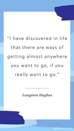 """""""I have discovered in life that there are ways of getting almost anywhere you wan to go, if you really want to go."""" - Langston Hughes"""